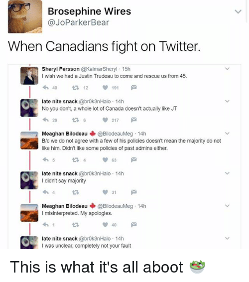 Memes, Twitter, and Bear: Brosephine Wires  @JoParker Bear  When Canadians fight on Twitter.  Sheryl Persson  @KalmarSheryl 15h  wish we had a Justin Trudeau to come and rescue us from 45.  40  12  191  ate nite snack  @brok3nHalo. 14 h  No you don't, a whole lot of Canada doesn't actually like JT  217  Meaghan Bilodeau  @BilodeauMeg 14h  B/c we do not agree with a few of his policies doesn't mean the majority do not  like him. Didn't like some policies of pastadmins either.  late nite snack  @brok3nHalo 14h  I didn't say majority  31  M  Meaghan Bilodeau  @BilodeauMeg 14h  misinterpreted. My apologies.  ate nite snack  @brok3nHalo 14 h  I was unclear, completely not your fault This is what it's all aboot 🥗