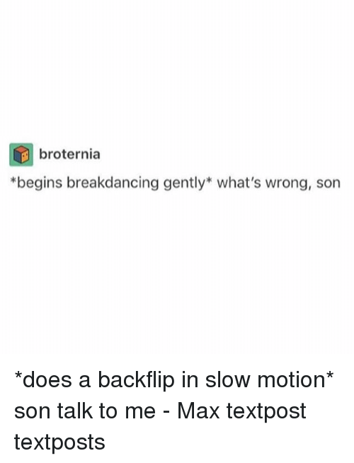 Memes, Slow Motion, and 🤖: broternia  *begins breakdancing gently what's wrong, son *does a backflip in slow motion* son talk to me - Max textpost textposts