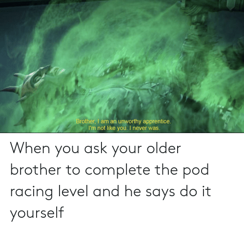 Never, Ask, and Pod: Brother, I am an unworthy apprentice.  I'm not like you. I never was. When you ask your older brother to complete the pod racing level and he says do it yourself