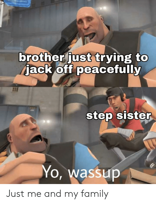 Family, Yo, and Brother: brother just trying to  jack off peacefully  0  0  step sister  Yo, wassup Just me and my family