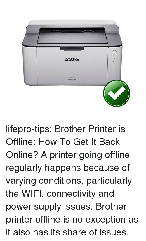 Tumblr, Blog, and How To: brother lifepro-tips:  Brother Printer is Offline: How To Get It Back Online?     A printer going offline regularly  happens because of varying conditions, particularly the WIFI,  connectivity and power supply issues. Brother printer offline is no exception as it also has its share of issues.