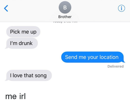 Drunk, Love, and Irl: Brother  Pick me up  I'm drunk  Send me your location  Delivered  I love that song