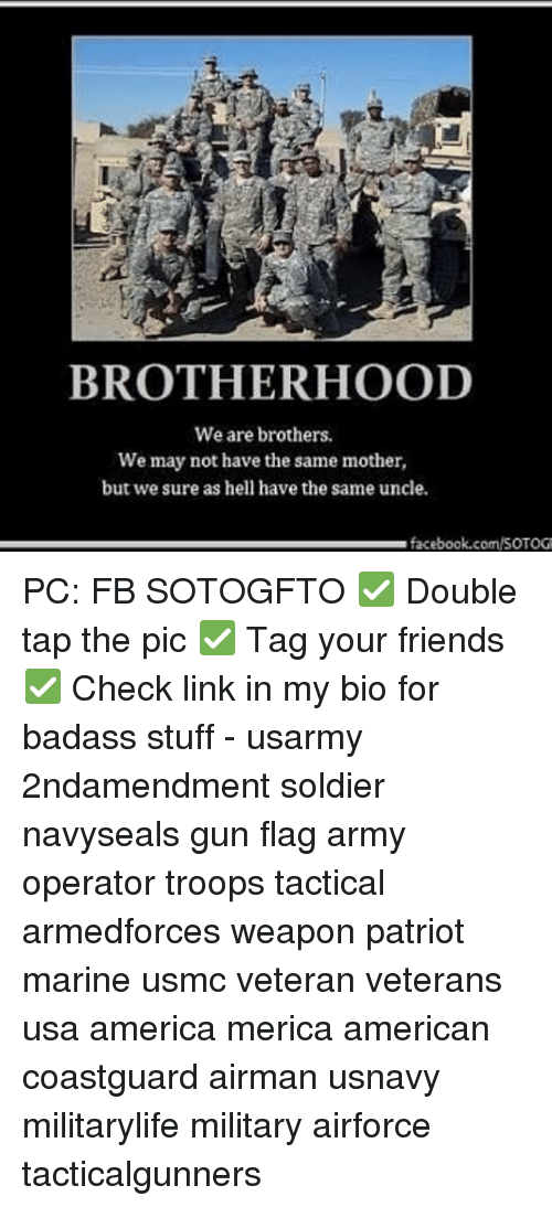 America, Facebook, and Friends: BROTHERHOOD  We are brothers.  We may not have the same mother,  but we sure as hell have the same uncle.  facebook.com/SOTOG PC: FB SOTOGFTO ✅ Double tap the pic ✅ Tag your friends ✅ Check link in my bio for badass stuff - usarmy 2ndamendment soldier navyseals gun flag army operator troops tactical armedforces weapon patriot marine usmc veteran veterans usa america merica american coastguard airman usnavy militarylife military airforce tacticalgunners
