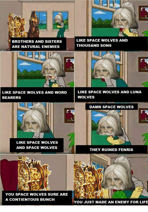 Life, Space, and Enemies: BROTHERS AND SISTERS  ARE NATURAL ENEMIES  LIKE SPACE WOLVES AND  THOUSAND SONS  LIKE SPACE WOLVES AND WORDLIKE SPACE WOLVES AND LUNA  BEARERS  WOLVES  DAMN SPACE WOLVES  LIKE SPACE WOLVES  AND SPACE WOLVES  THEY RUINED FENRIS  -Mİhe  YOU SPACE WOLVES SURE ARE  A CONTIENTOUS BUNCH  YOU JUST MADE AN ENEMY FOR LIFE