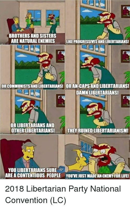 Life, Memes, and Party: BROTHERS AND SISTERS  ARE NATURAL ENEMIES UKE PROGRESSIVESAND LUBERTARIANSI  OR COMMUNISTSANDUBERTARIANSI OR AN-CAPSAND LIBERTARIANSI  DAMNLIBERTARIANS  OR LIBERTARIANS AND  OTHERLIBERTARIANSITHEY RUINED LIBERTARIANISMI  YOU LIBERTARIANS SURE  ARE A CONTENTİOUS PEOPLE  YOUVE JUST MADEAN ENEMYFOR LIFE! 2018 Libertarian Party National Convention (LC)