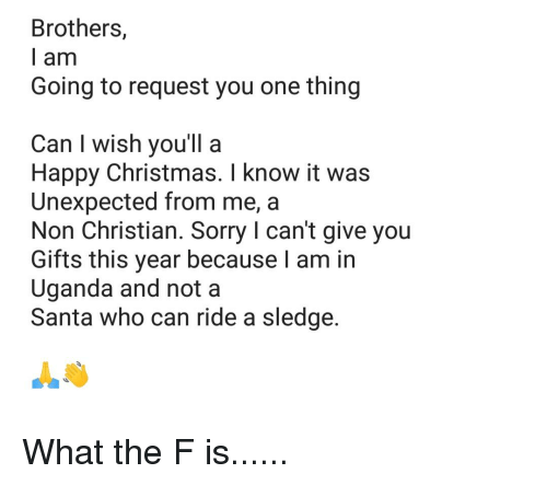 Christmas, Reddit, and Sorry: Brothers,  l am  Going to request you one thing  Can I wish you'll a  Happy Christmas. I know it was  Unexpected from me, a  Non Christian. Sorry I can't give you  Gifts this year because I am in  Uganda and not a  Santa who can ride a sledge