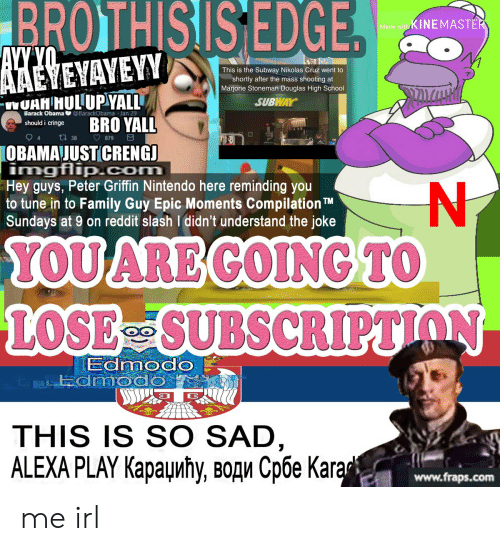 """Family, Family Guy, and Nintendo: BROTHISIS EDGE  Made with KINEMASTE  EYEYAYEYY  UAH HULUPYALL  This is the Subway Nikolas Cruz went to  shortly after the mass shooting at  Marjorie Stoneman Douglas High School  SUBWAY  Barack Obama︾ @ BarackObama-Jan 29  0BRO YALL  should i cringe  OBAMAJUSTICRENG  imgflip.com  Hey guys, Peter Griffin Nintendo here reminding you  to tune in to Family Guy Epic Moments Compilation""""  Sundays at 9 on reddit slash I didn't understand the joke  YOUARE GOING TO  Eamodo  THIS IS SO SAD  ALEXA PLAY Караџићу, води Србе Kara  www.fraps.com me irl"""