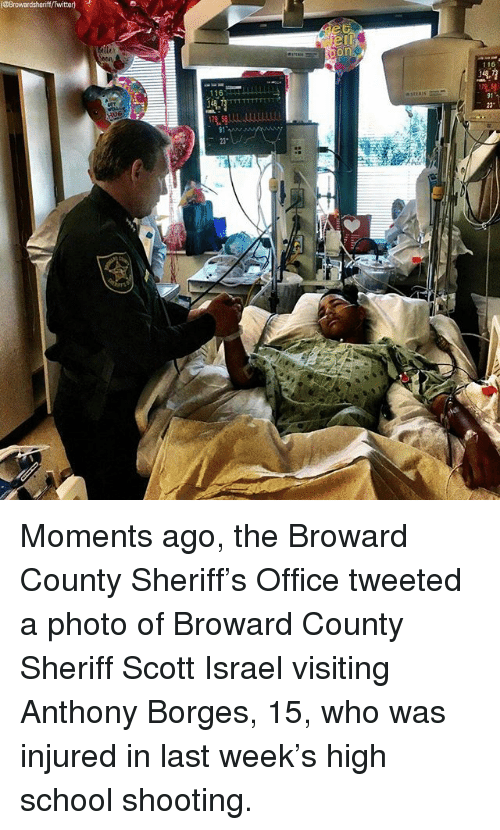 "Memes, School, and Twitter: Browardsheriff/Twitter)  on  116  116  91  23""  91  23 Moments ago, the Broward County Sheriff's Office tweeted a photo of Broward County Sheriff Scott Israel visiting Anthony Borges, 15, who was injured in last week's high school shooting."