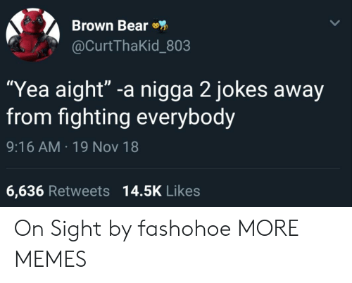 """Dank, Memes, and Target: Brown Bear  @CurtThaKid_803  """"Yea aight"""" -a nigga 2 jokes away  from fighting everybody  9:16 AM 19 Nov 18  6,636 Retweets 14.5K Likes On Sight by fashohoe MORE MEMES"""