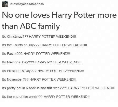 Abc, Christmas, and Easter: browneyedandfearless  No one loves Harry Potter more  than ABC family  It's Christmas??? HARRY POTTER WEEKEND!!!  It's the Fourth of July??? HARRY POTTER WEEKEND!!!  It's Easter??? HARRY POTTER WEEKEND!!!  It's Memorial Day??? HARRY POTTER WEEKEND!!!  It's President's Day??? HARRY POTTER WEEKEND!!!  It's November?  HARRY POTTER WEEKEND!!!  It's pretty hot in Rhode Island this week??? HARRY POTTER WEEKEND!!  It's the end of the week??? HARRY POTTER WEEKEND!!!
