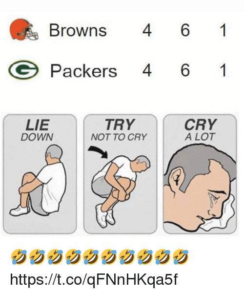 Browns, Packers, and Down: Browns 6 1  Packers 46 1  LIE  DOWN  TRY  NOT TO CRY  A LOT 🤣🤣🤣🤣🤣🤣🤣🤣🤣🤣 https://t.co/qFNnHKqa5f