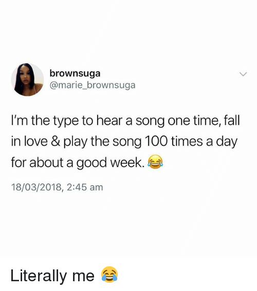 Anaconda, Fall, and Love: brownsuga  @marie_brownsuga  I'm the type to hear a song one time, fall  in love &play the song 100 times a day  for about a good week.  18/03/2018, 2:45 am Literally me 😂