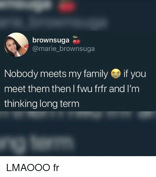 Family, Memes, and 🤖: brownsuga  @marie brownsuga  Nobody meets my family if you  meet them then l fwu frfr and I'm  thinking long term LMAOOO fr