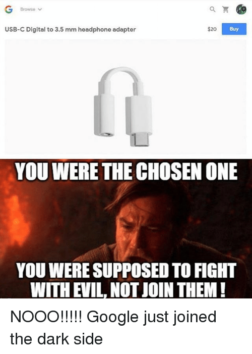 Google, Memes, and Evil: Browse Y  USB-C Digital to 3.5 mm headphone adapter  $20  Buy  YOU WERE THE CHOSEN ONE  YOU WERE SUPPOSED TO FIGHT  WITH EVIL, NOT JOIN THEM! NOOO!!!!! Google just joined the dark side