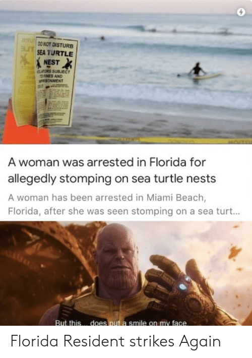 Beach, Florida, and Nest: BRU  DO NOT DISTURB  ASEA TURTLE  NEST  CLATORS SUBJECT  TO FINES AND  n  PRISONMENT  A woman was arrested in Florida for  allegedly stomping on sea turtle nests  A woman has been arrested in Miami Beach,  Florida, after she was seen stomping on a sea turt...  does put a smile on my face.  But this Florida Resident strikes Again