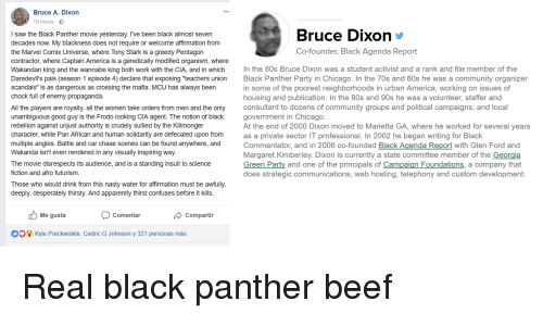 "80s, America, and Apparently: Bruce A. Dixon  18 horas  I saw the Black Panther movie yesterday. I've been black almost seven  decades now. My blackness does not require or welcome affirmation from  the Marvel Comix Universe, where Tony Stark is a greedy Pentagon  contractor, where Captain America is a genetically modified organism, where  Wakandan king and the wannabe king both work with the CIA, and in which  Daredevil's pals (season 1 episode 4) declare that exposing ""teachers union  scandals"" is as dangerous as crossing the mafia. MCU has always been  chock full of enemy propaganda  All the players are royalty, all the women take orders from men and the only  unambiguous good guy is the Frodo looking CIA agent. The notion of black  rebellion against unjust authority is crudely sullied by the Killmonger  character, while Pan African and human solidarity are defecated upon from  multiple angles. Battle and car chase scenes can be found anywhere, and  Wakanda isn't even rendered in any visually inspiring way.  The movie disrespects its audience, and is a standing insult to science  fiction and afro futurism  Those who would drink from this nasty water for affirmation must be awfully,  deeply, desperately thirsty. And apparently thirst confuses before it kills  Bruce DiXon  Co-founder, Black Agenda Report  In the 60s Bruce Dixon was a student activist and a rank and file member of the  Black Panther Party in Chicago. In the 70s and 80s he was a community organizer  in some of the poorest neighborhoods in urban America, working on issues of  housing and publication. In the 80s and 90s he was a volunteer, staffer and  consultant to dozens of community groups and political campaigns, and local  government in Chicago  At the end of 2000 Dixon moved to Marietta GA, where he worked for several years  as a private sector IT professional. In 2002 he began writing for Black  Commentator, and in 2006 co-founded Black Agenda Report with Glen Ford and  Margaret Kimberley. Dixon is currently a state committee member of the Georgia  Green Party and one of the principals of Campaign Foundations, a company that  does strategic communications, web hosting, telephony and custom development  Me gusta  Comentar  Compartir  Kyle Preckwinkle, Cedric G Johnson y 321 personas más"