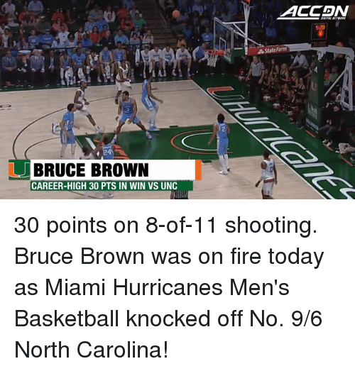 Memes, Hurricane, and North Carolina: BRUCE BROWN  CAREER-HIGH 30 PTS IN WIN VS UNC  ACCADIN  5:20  State Farm 30 points on 8-of-11 shooting. Bruce Brown was on fire today as Miami Hurricanes Men's Basketball knocked off No. 9/6 North Carolina!