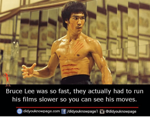 Memes, Run, and Bruce Lee: Bruce Lee was so fast, they actually had to run  his films slower so you can see his moves.  didyouknowpage.com f/didyouknowpagel @didyouknowpage