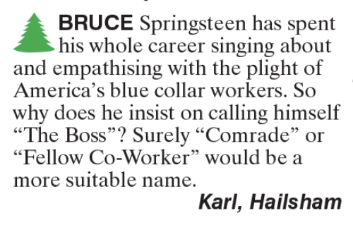 "Memes, Singing, and Blue: BRUCE Springsteen has spent  his whole career singing about  and empathising with the plight of  America's blue collar workers. So  why does he insist on calling himself  ""The Boss"" Surely ""Comrade"" or  ""Fellow Co-Worker"" would be a  more suitable name.  Karl, Hailsham"