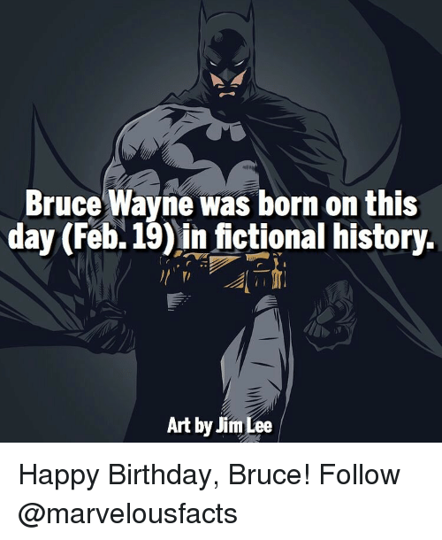 Birthday, Memes, and Happy Birthday: Bruce Wayne was born on this  day (Feb. 19) in fictional history.  Art by Jim Lee Happy Birthday, Bruce! Follow @marvelousfacts