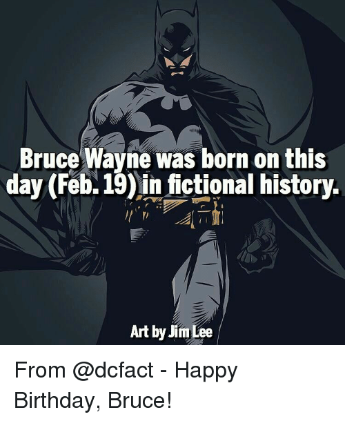 Birthday, Memes, and Happy Birthday: Bruce Wayne was born on this  day (Feb. 19) in fictional history  Art by Jim Lee From @dcfact - Happy Birthday, Bruce!