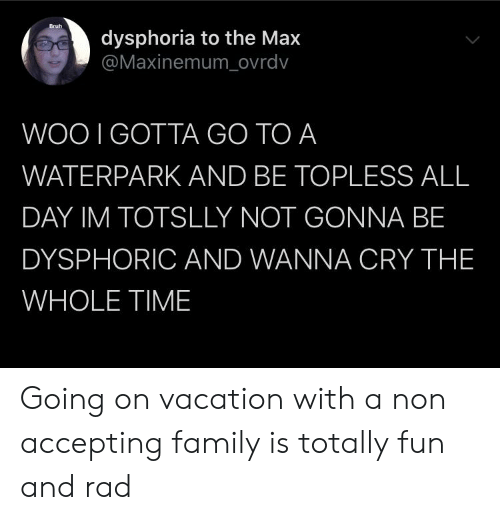 Bruh, Family, and Time: Bruh  dysphoria to the Max  @Maxinemum_ovrdv  WOO I GOTTA GO TO A  WATERPARK AND BE TOPLESS ALL  DAY IM TOTSLLY NOT GONNA BE  DYSPHORIC AND WANNA CRY THE  WHOLE TIME Going on vacation with a non accepting family is totally fun and rad