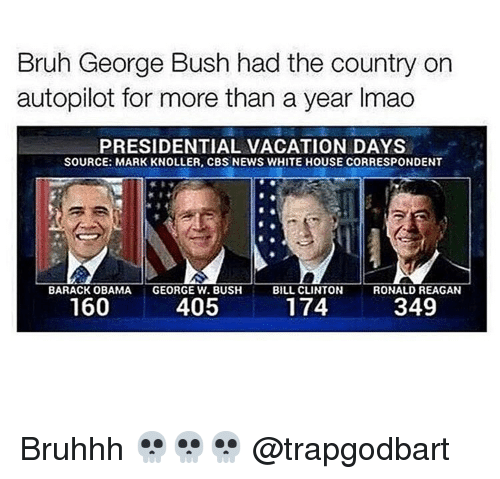Bill Clinton, George W. Bush, and Memes: Bruh George Bush had the country on  autopilot for more than a year lmao  PRESIDENTIAL VACATION DAYS  SOURCE: MARK KNOLLER, CBS NEWS WHITE HOUSE CORRESPONDENT  BARACK OBAMA  i GEORGE W. BUSH  BILL CLINTON  RONALD REAGAN  160  174  405  349 Bruhhh 💀💀💀 @trapgodbart