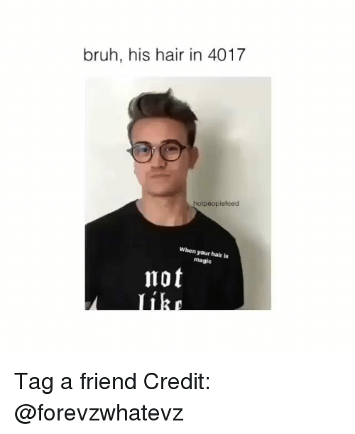 Bruh, Memes, and Hair: bruh, his hair in 4017  hotpeopleteed  When your hair is  magic  not Tag a friend Credit: @forevzwhatevz