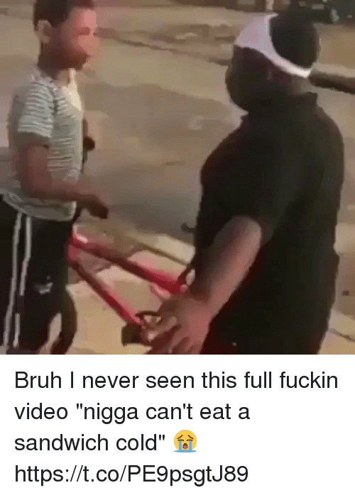 "Blackpeopletwitter, Bruh, and Video: Bruh I never seen this full fuckin video ""nigga can't eat a sandwich cold"" 😭 https://t.co/PE9psgtJ89"