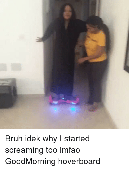 Bruh, Funny, and Hoverboard: Bruh idek why I started screaming too lmfao GoodMorning hoverboard