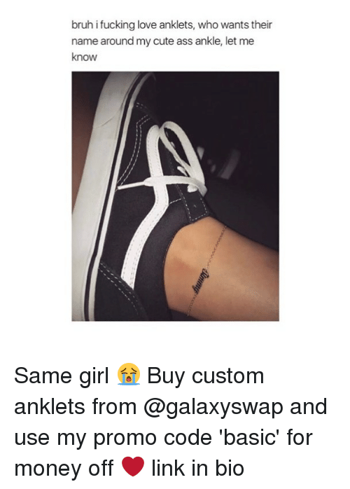 Ass, Bruh, and Cute: bruh ifucking love anklets, who wants their  name around my cute ass ankle, let me  know Same girl 😭 Buy custom anklets from @galaxyswap and use my promo code 'basic' for money off ❤️ link in bio