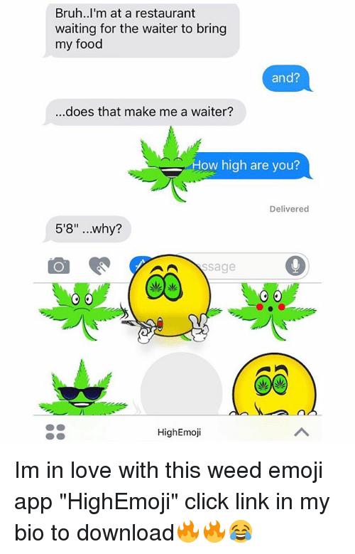 """Bruh, Click, and Emoji: Bruh..I'm at a restaurant  waiting for the waiter to bring  my food  and?  ..does that make me a waiter?  How high are you?  Delivered  5'8"""" ..why?  HighEmoji Im in love with this weed emoji app """"HighEmoji"""" click link in my bio to download🔥🔥😂"""