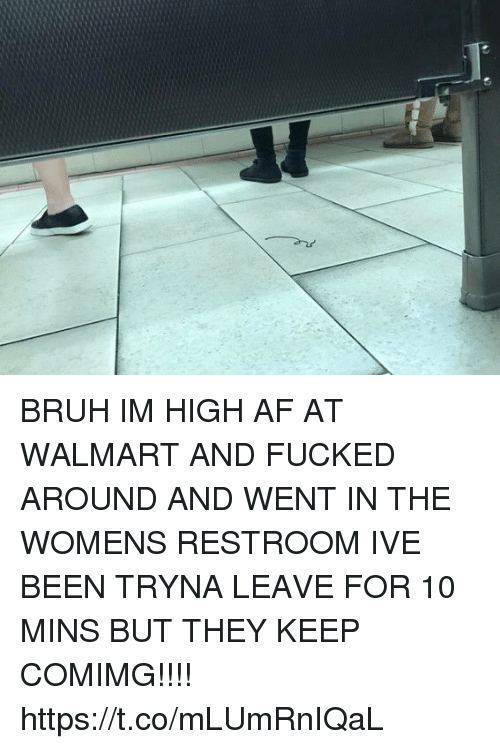 Af, Bruh, and Memes: BRUH IM HIGH AF AT WALMART AND FUCKED AROUND AND WENT IN THE WOMENS RESTROOM IVE BEEN TRYNA LEAVE FOR 10 MINS BUT THEY KEEP COMIMG!!!! https://t.co/mLUmRnIQaL