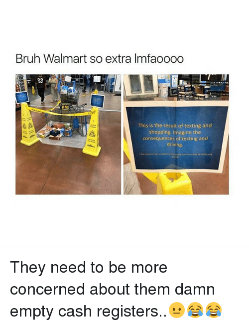 Bruh, Driving, and Memes: Bruh Walmart so extra lmfaoooo  This is the result of texting and  shopping. Imagine the  consequences of texting and  driving They need to be more concerned about them damn empty cash registers..😐😂😂
