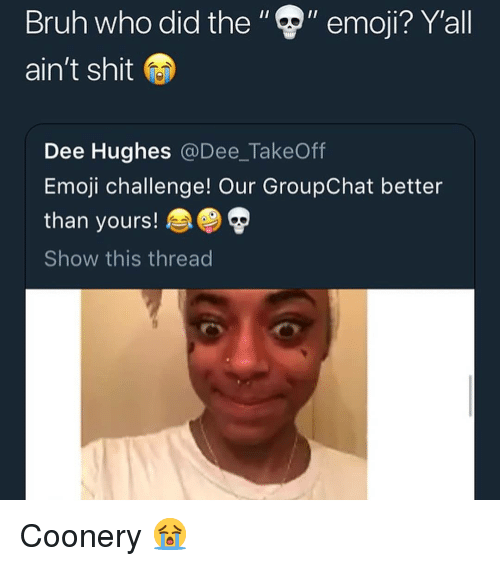 "Bruh, Emoji, and Memes: Bruh who did the"""" emoji? Y'all  ain't shit  Dee Hughes @Dee_TakeOff  Emoji challenge! Our GroupChat better  than yours!  Show this thread Coonery 😭"