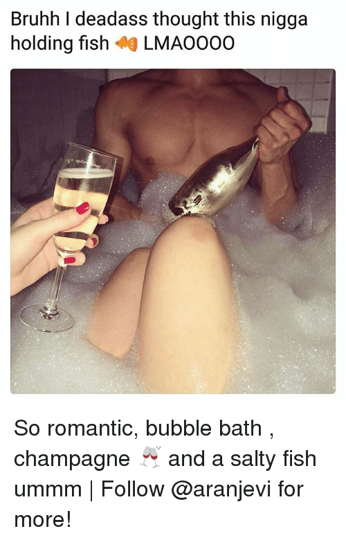 Memes, Being Salty, and Champagne: Bruhh I deadass thought this nigga  holding fish LMA0000 So romantic, bubble bath , champagne 🥂 and a salty fish ummm | Follow @aranjevi for more!