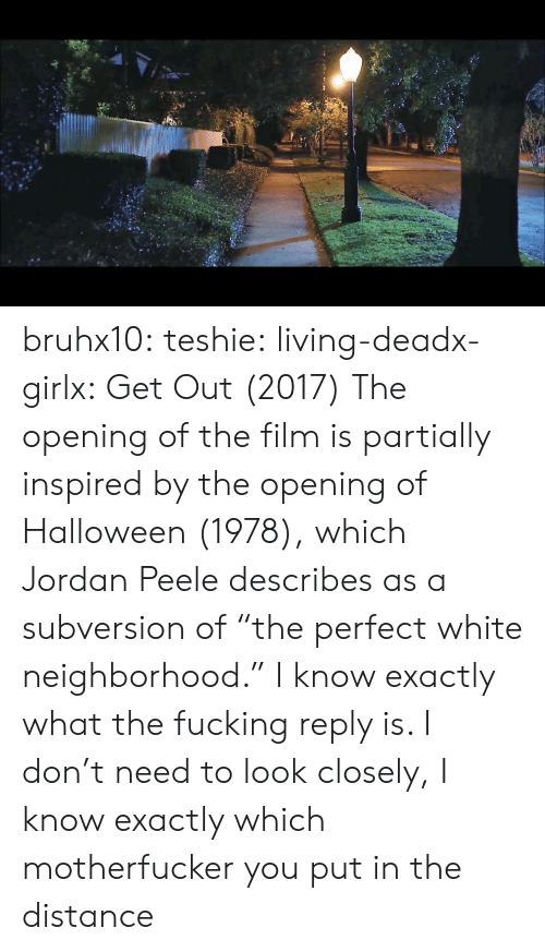 """Halloween, Jordan Peele, and Tumblr: bruhx10:  teshie:  living-deadx-girlx: Get Out (2017) The opening of the film is partially inspired by the opening of Halloween (1978), which Jordan Peele describes as a subversion of """"the perfect white neighborhood.""""  I know exactly what the fucking reply is. I don't need to look closely, I know exactly which motherfucker you put in the distance"""