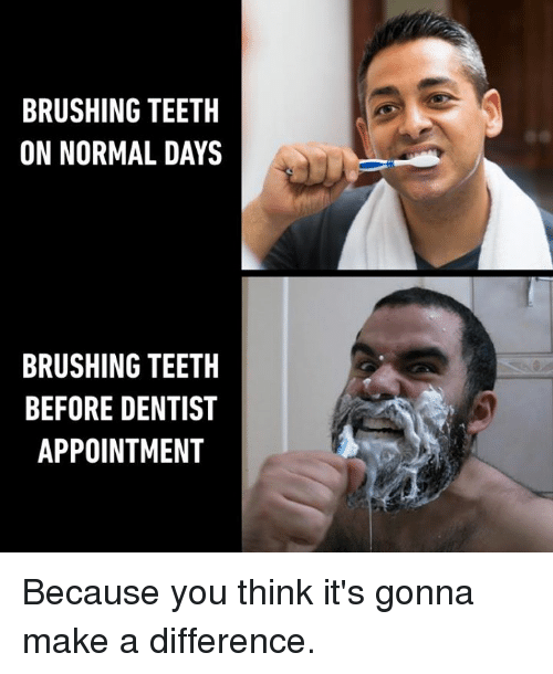 Dank, 🤖, and Make A: BRUSHING TEETH  ON NORMAL DAYS  BRUSHING TEETH  BEFORE DENTIST  APPOINTMENT Because you think it's gonna make a difference.