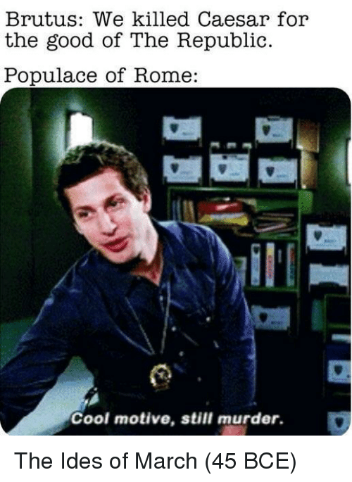 Cool, Good, and Rome: Brutus: We killed Caesar for  the good of The Republic.  Populace of Rome:  Cool motive, still murder. The Ides of March (45 BCE)