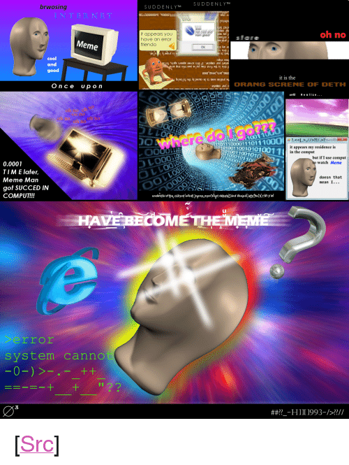 """Meme, Reddit, and Cool: brwosing  SUDDENLYT SUDDENLY T  oh no  it appears you  have an error  friendo  sfare  Meme  OK  02  cool  and  good  it is the  Once  up o n  doORANG SCRENE OF DETH  un Realize...  うしLO  0  10011000  011100001110111  0001001100101010011  101001 100101  it appears my residence is  in the comput  LLO  110001011  but if I use comput  watch Meme  0.0001  T I M E later.  Meme Man  got SUCCED IN  COMPUT!!!  doesn that  mean I...  HAVE BİOMETH  rror  system canno  03  ##??--HI I 1993-/>??// <p>[<a href=""""https://www.reddit.com/r/surrealmemes/comments/83egom/some_surreal_meme_comic_thing_i_made_a_year_ago/"""">Src</a>]</p>"""