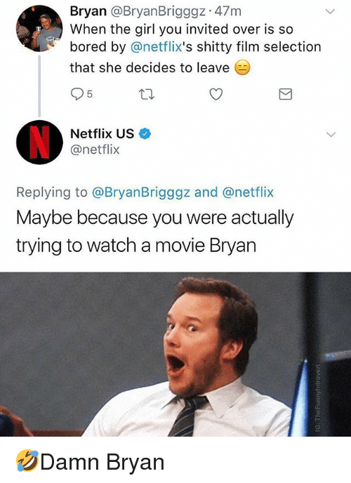Bored, Memes, and Netflix: Bryan @BryanBrigggz 47m  When the girl you invited over is so  bored by @netflix's shitty film selection  that she decides to leave  5  Netflix US  @netflix  Replying to @BryanBrigggz and @netflix  Maybe because you were actually  trying to watch a movie Bryan 🤣Damn Bryan