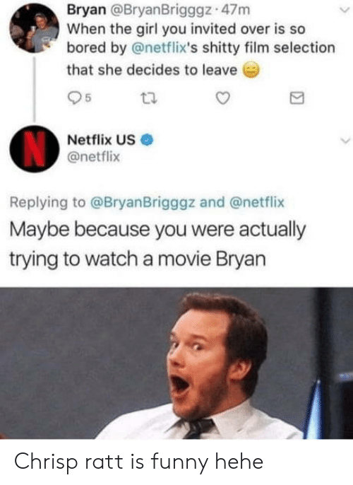 Bored, Funny, and Netflix: Bryan @BryanBrigggz 47m  When the girl you invited over is so  bored by @netflix's shitty film selection  that she decides to leave  95  Netflix US  @netflix  Replying to @BryanBrigggz and @netflix  Maybe because you were actually  trying to watch a movie Bryan Chrisp ratt is funny hehe