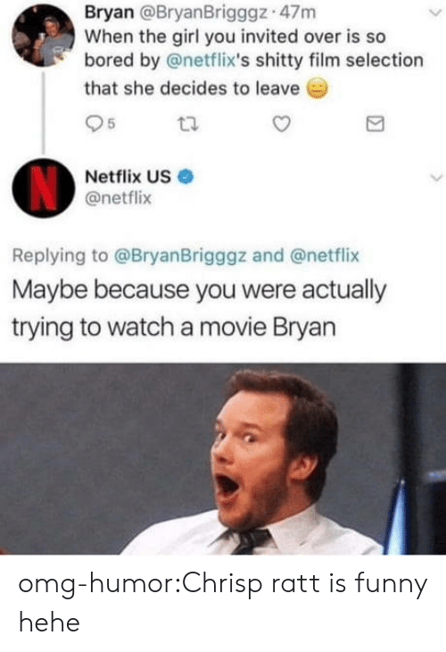 Bored, Funny, and Netflix: Bryan @BryanBrigggz 47m  When the girl you invited over is so  bored by @netflix's shitty film selection  that she decides to leave  95  Netflix US  @netflix  Replying to @BryanBrigggz and @netflix  Maybe because you were actually  trying to watch a movie Bryan omg-humor:Chrisp ratt is funny hehe