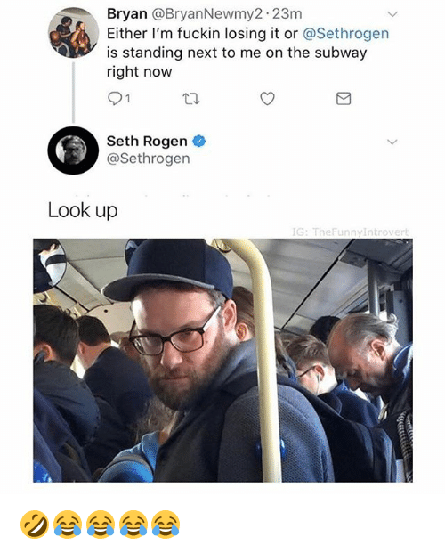 Seth Rogen, Subway, and Girl Memes: Bryan @BryanNewmy2 23m  Either I'm fuckin losing it or @Sethrogen  is standing next to me on the subway  right now  Seth Rogen  @Sethrogen  Look up  IG: TheFunn 🤣😂😂😂😂