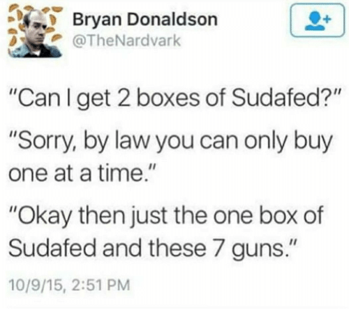 """Guns, Sorry, and Okay: Bryan Donaldson  @TheNardvark  """"Can l get 2 boxes of Sudafed?""""  """"Sorry, by law you can only buy  one at a time.""""  """"Okay then just the one box of  Sudafed and these 7 guns.""""  10/9/15, 2:51 PM"""