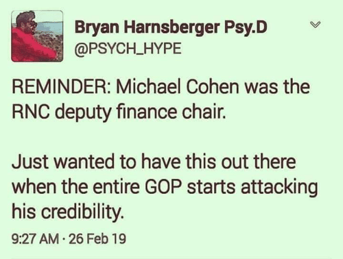Finance, Hype, and Memes: Bryan Harnsberger Psy.D  @PSYCH_HYPE  REMINDER: Michael Cohen was the  RNC deputy finance chair.  Just wanted to have this out there  when the entire GOP starts attacking  his credibility  9:27 AM.26 Feb 19