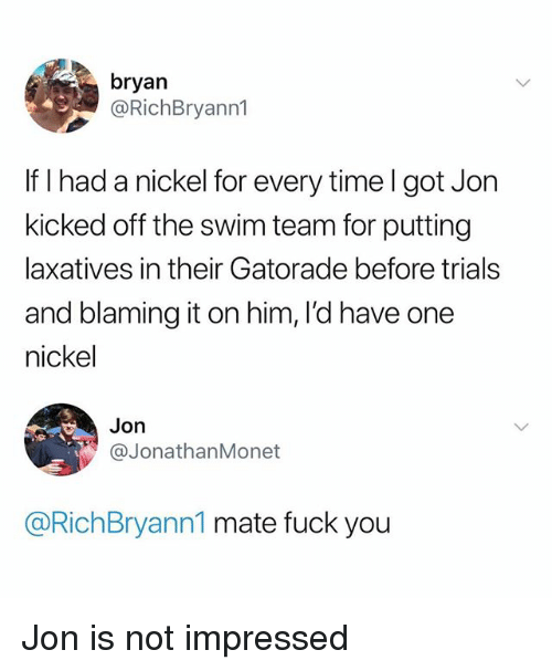 Fuck You, Gatorade, and Fuck: bryan  @RichBryann1  If I had a nickel for every time I got Jon  kicked off the swim team for putting  laxatives in their Gatorade before trials  and blaming it on him, I'd have one  nickel  Jon  @JonathanMonet  @RichBryann1 mate fuck you Jon is not impressed