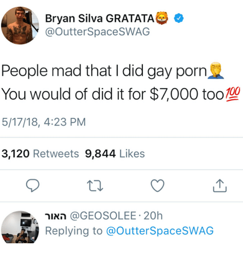 Gay Porn, Porn, and Dank Memes: Bryan Silva GRATATA G  @outterSpaceSWAG  People mad that I did gay porn  You would of did it for $7,000 too10  5/17/18, 4:23 PM  3,120 Retweets 9,844 Like:s  האור @GEOSOLEE. 20h  Replying to @OutterSpaceSWAG