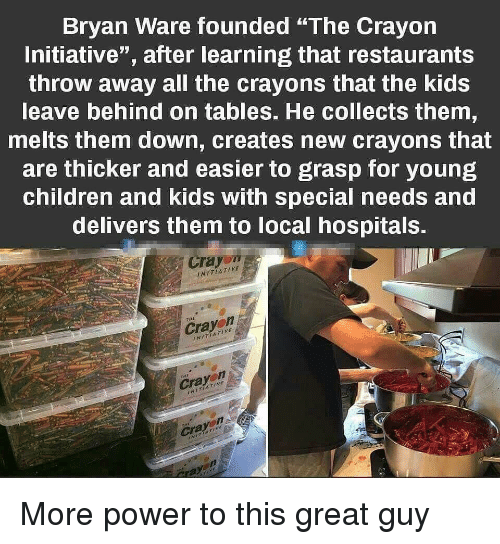"""Children, Kids, and Power: Bryan Ware founded """"The Crayon  Initiative"""", after learning that restaurants  throw away all the crayons that the kids  leave behind on tables. He collects them,  melts them down, creates new crayons that  are thicker and easier to grasp for young  children and kids with special needs and  delivers them to local hospitals.  Cray  NITIA TI VE  Crayen  INITIA 7IRE  rul  INITIAT More power to this great guy"""