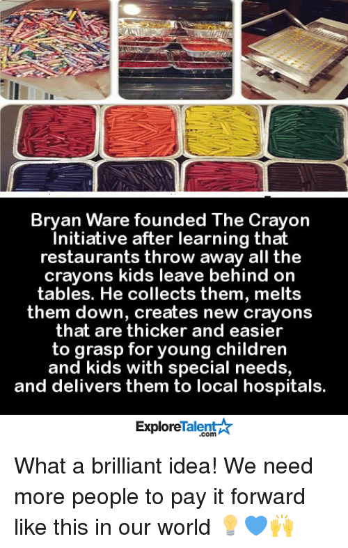 Memes, Hospital, and Restaurant: Bryan Ware founded The crayon  Initiative after learning that  restaurants throw away all the  crayons kids leave behind on  tables. He collects them, melts  them down, creates new crayons  that are thicker and easier  to grasp for young children  and kids with special needs,  and delivers them to local hospitals.  Talent  Explore What a brilliant idea! We need more people to pay it forward like this in our world 💡💙🙌